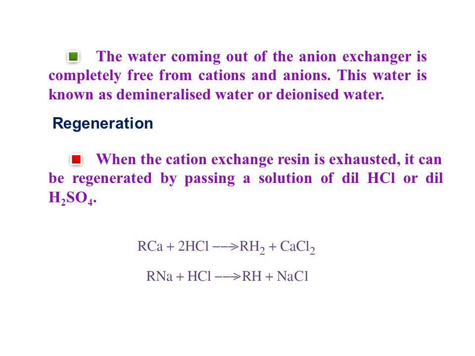 The water coming out of the anion exchanger is completely free from cations and anions. This water is known as demineralised water or deionised water.