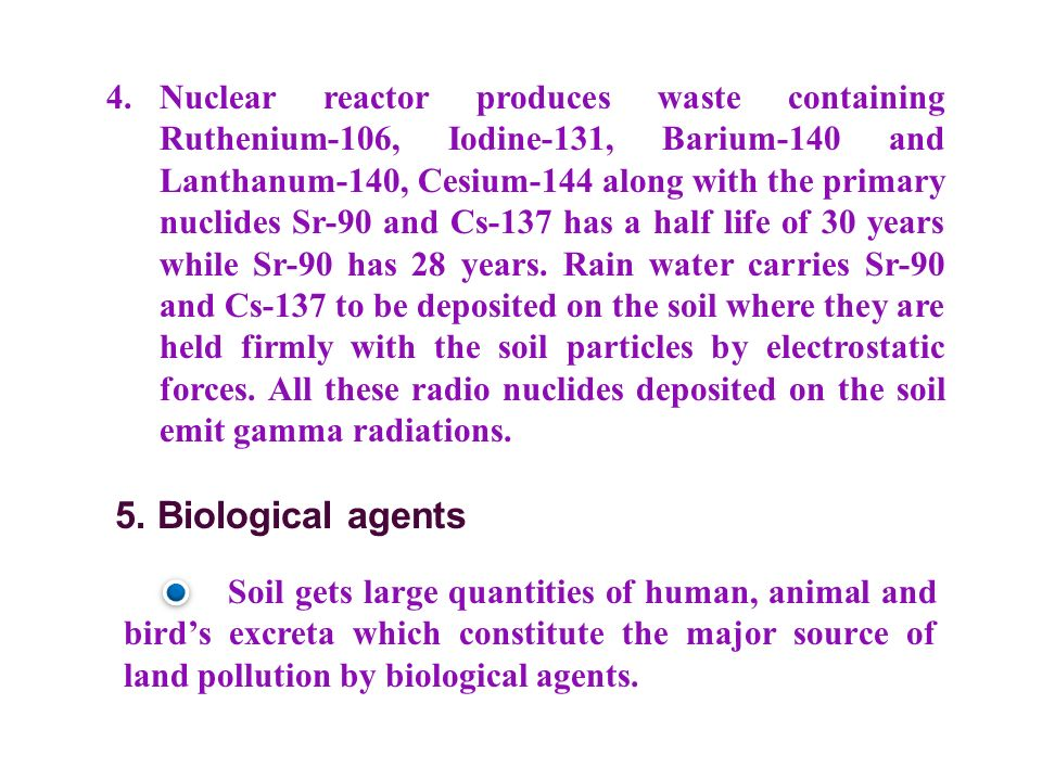 4. Nuclear reactor produces waste containing Ruthenium-106, Iodine-131, Barium-140 and Lanthanum-140, Cesium-144 along with the primary nuclides Sr-90 and Cs-137 has a half life of 30 years while Sr-90 has 28 years. Rain water carries Sr-90 and Cs-137 to be deposited on the soil where they are held firmly with the soil particles by electrostatic forces. All these radio nuclides deposited on the soil emit gamma radiations.