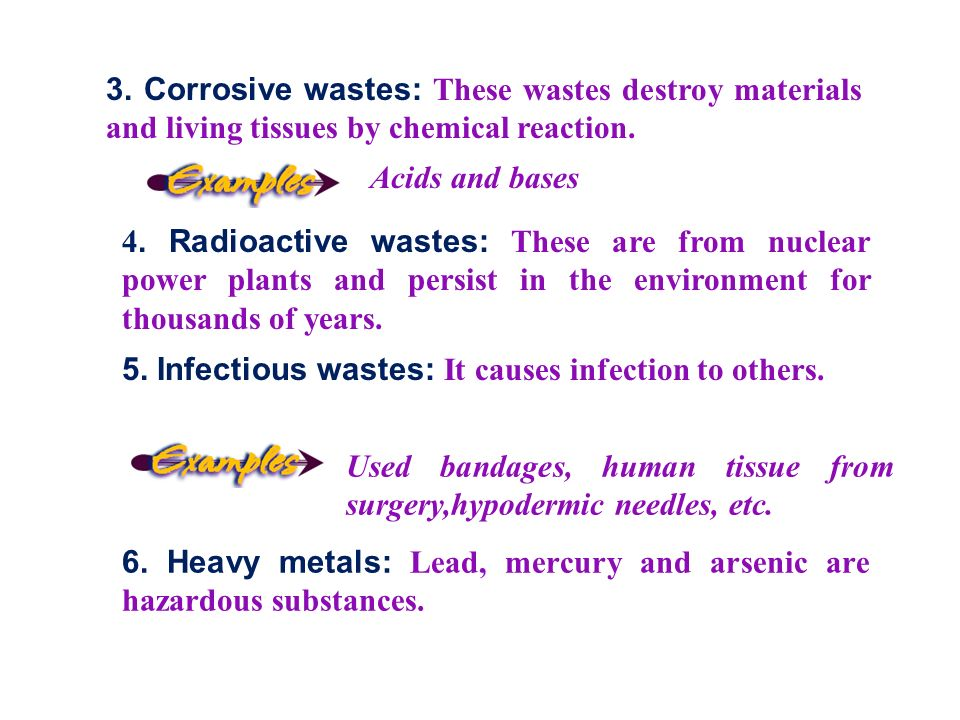 3. Corrosive wastes: These wastes destroy materials and living tissues by chemical reaction.