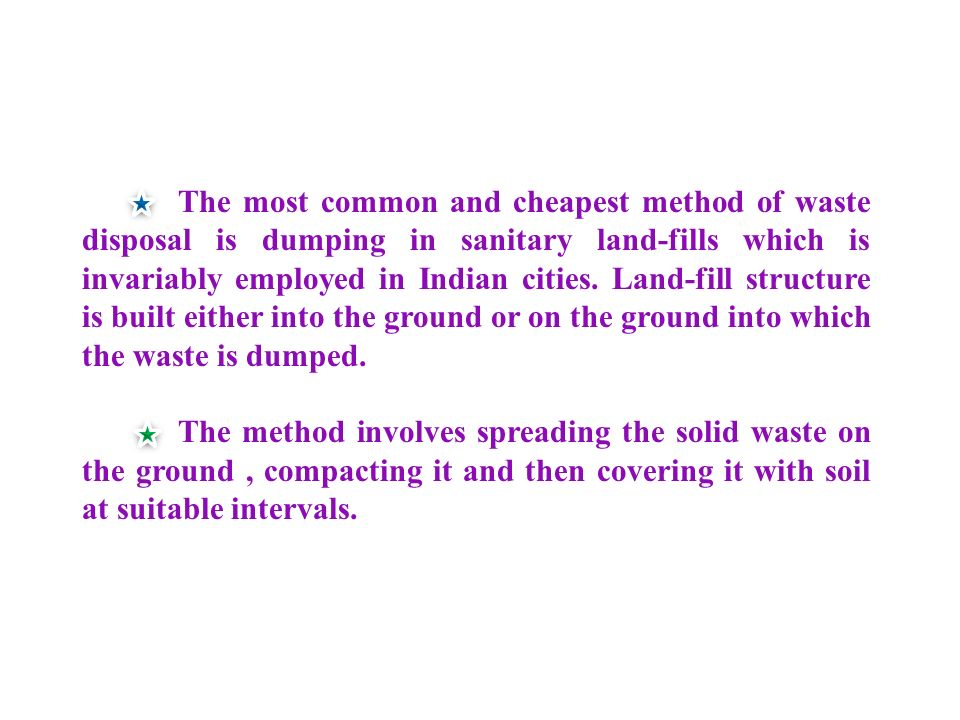 The most common and cheapest method of waste disposal is dumping in sanitary land-fills which is invariably employed in Indian cities. Land-fill structure is built either into the ground or on the ground into which the waste is dumped.