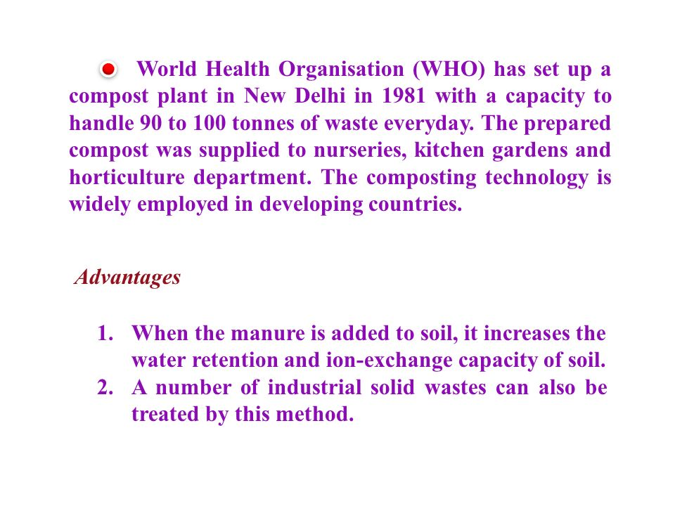 World Health Organisation (WHO) has set up a compost plant in New Delhi in 1981 with a capacity to handle 90 to 100 tonnes of waste everyday. The prepared compost was supplied to nurseries, kitchen gardens and horticulture department. The composting technology is widely employed in developing countries.