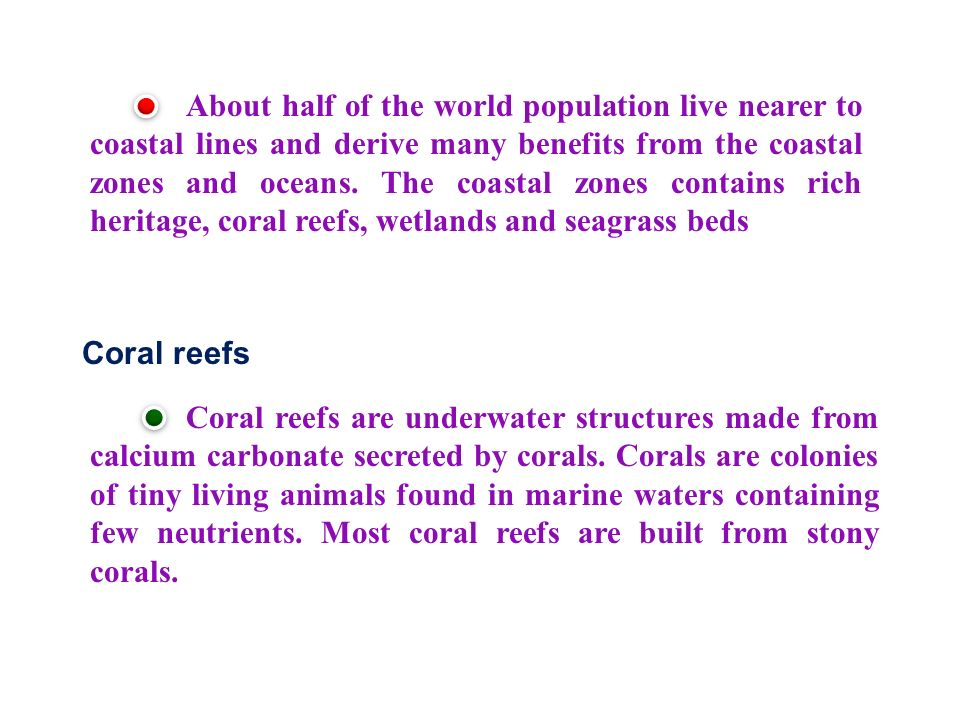 About half of the world population live nearer to coastal lines and derive many benefits from the coastal zones and oceans. The coastal zones contains rich heritage, coral reefs, wetlands and seagrass beds