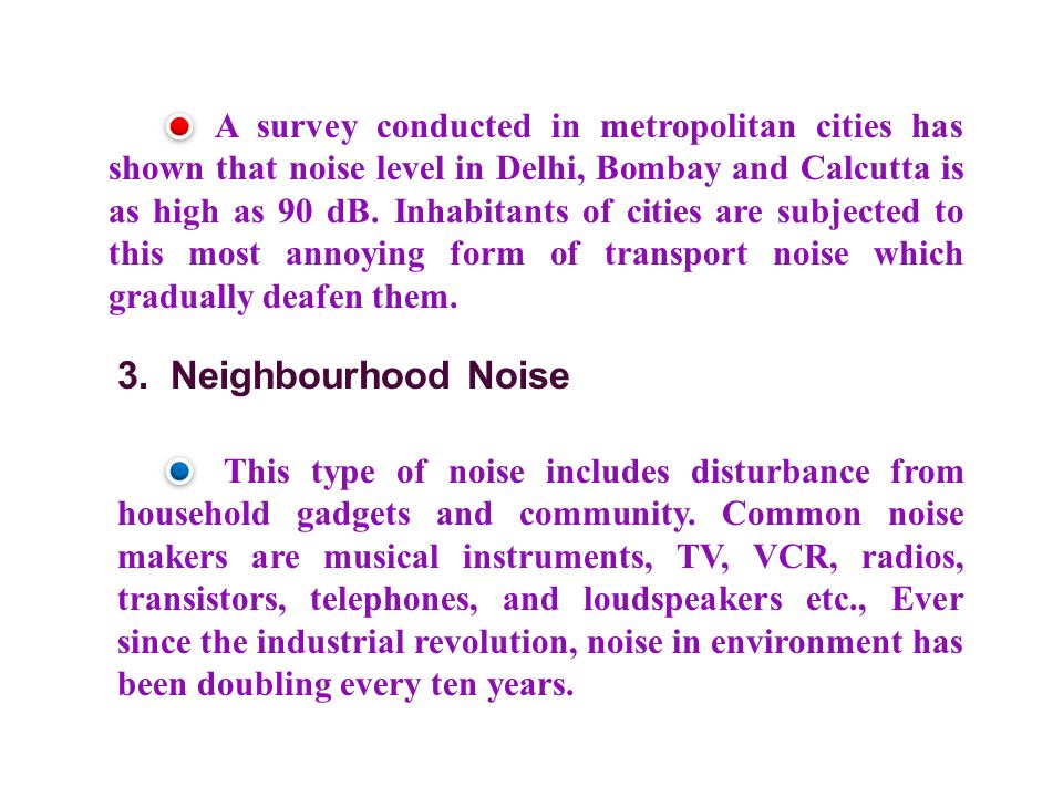 A survey conducted in metropolitan cities has shown that noise level in Delhi, Bombay and Calcutta is as high as 90 dB. Inhabitants of cities are subjected to this most annoying form of transport noise which gradually deafen them.