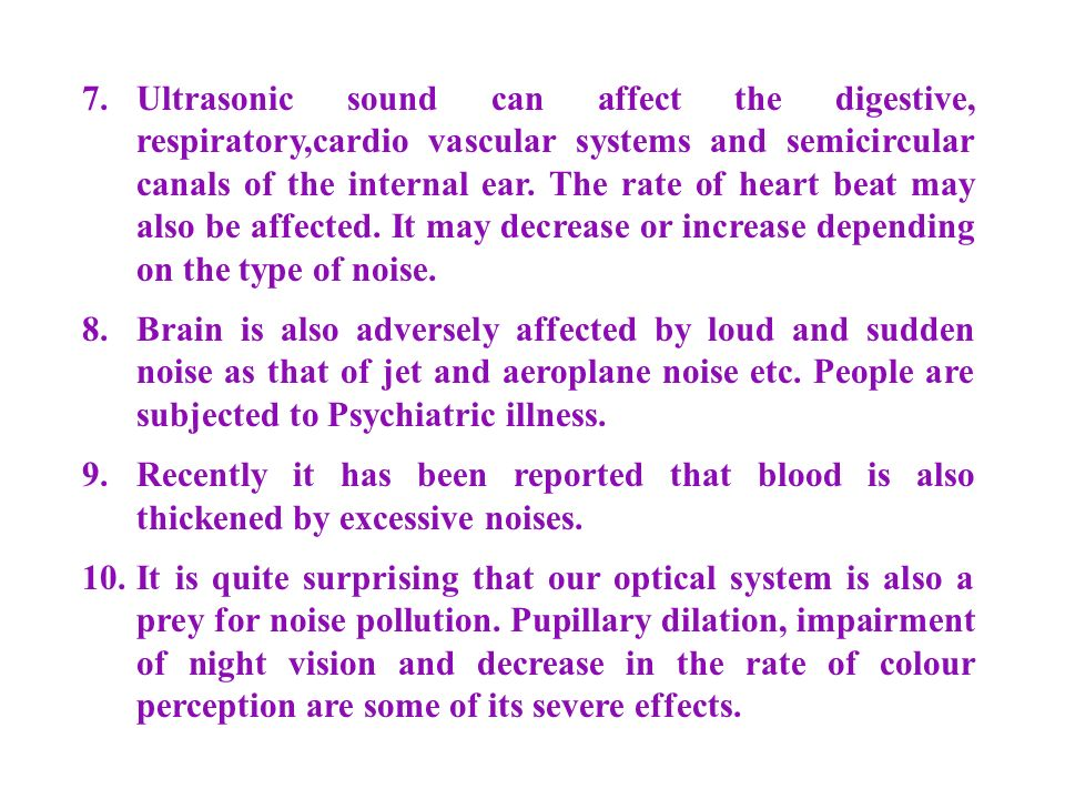 7. Ultrasonic sound can affect the digestive, respiratory,cardio vascular systems and semicircular canals of the internal ear. The rate of heart beat may also be affected. It may decrease or increase depending on the type of noise.
