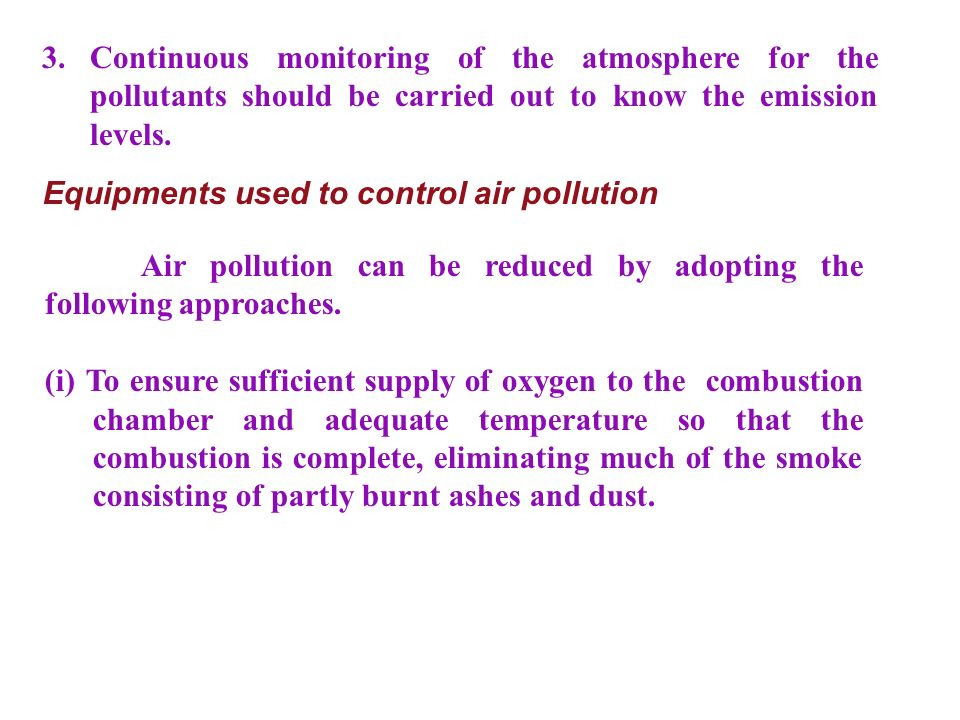 3. Continuous monitoring of the atmosphere for the pollutants should be carried out to know the emission levels.