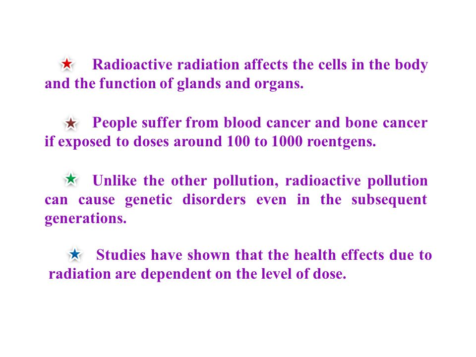 Radioactive radiation affects the cells in the body and the function of glands and organs.