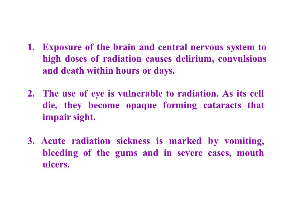 1. Exposure of the brain and central nervous system to high doses of radiation causes delirium, convulsions and death within hours or days.