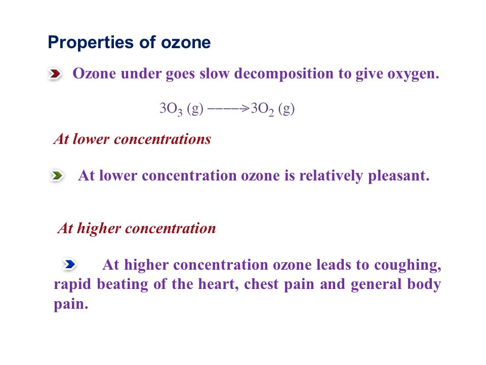Properties of ozone Ozone under goes slow decomposition to give oxygen. At lower concentrations.