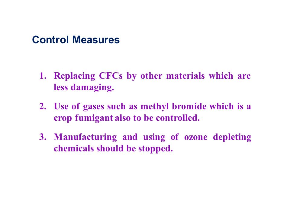 Control Measures 1. Replacing CFCs by other materials which are less damaging.