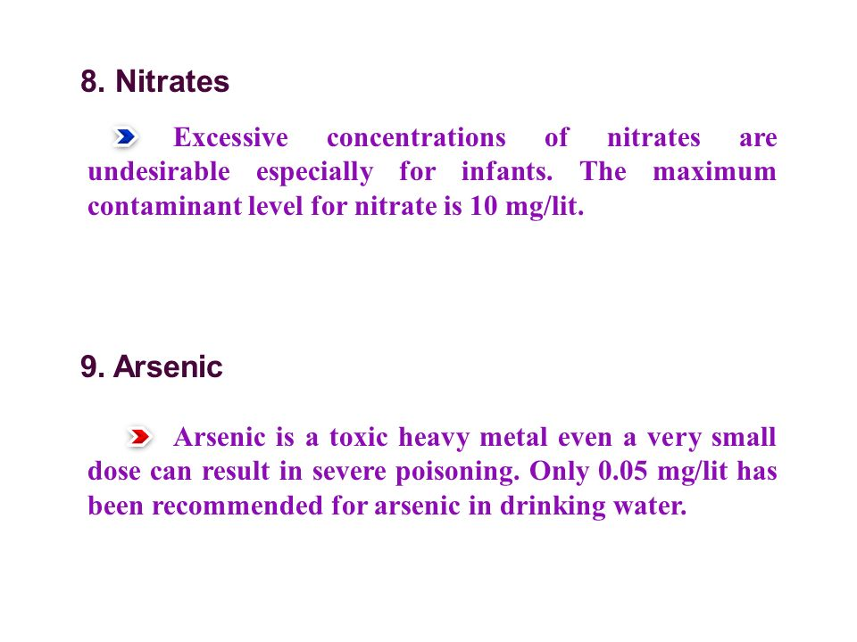 8. Nitrates Excessive concentrations of nitrates are undesirable especially for infants. The maximum contaminant level for nitrate is 10 mg/lit.