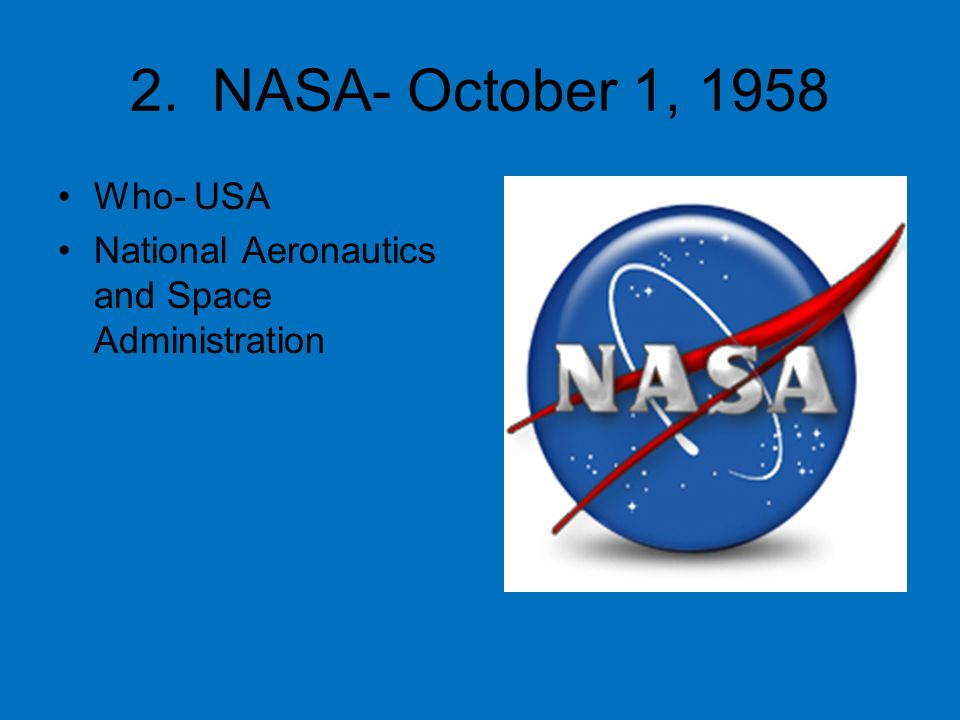 2. NASA- October 1, 1958 Who- USA National Aeronautics and Space Administration