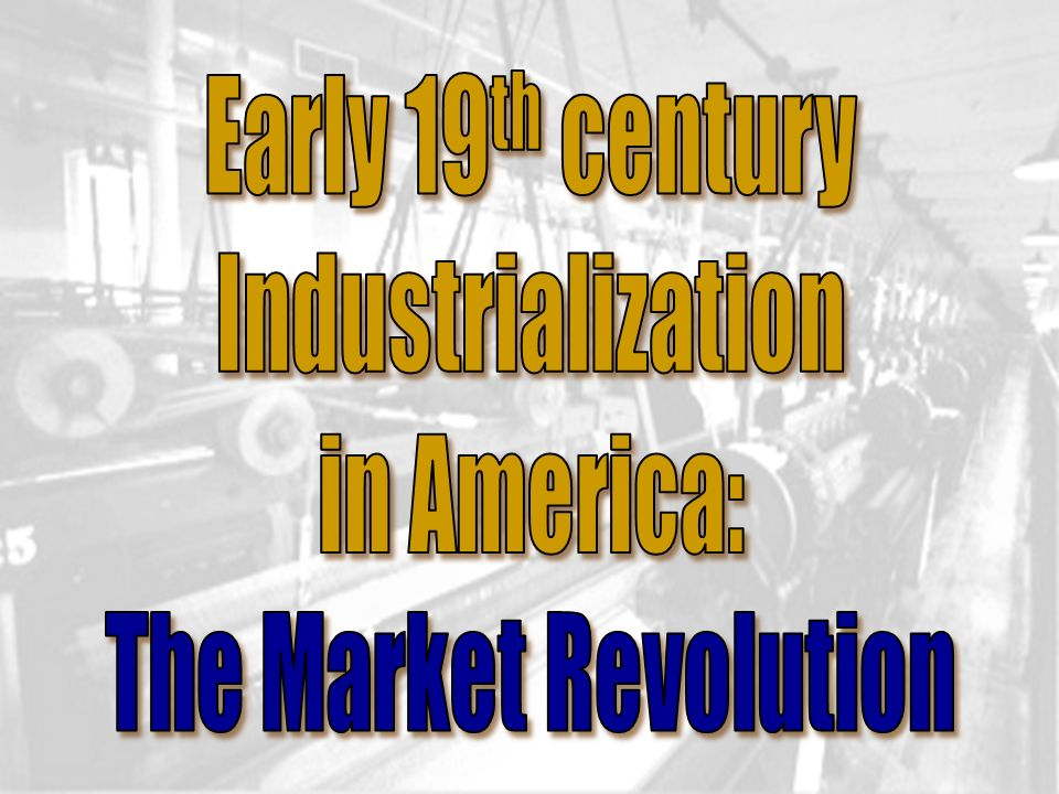 Early 19th century Industrialization in America: The Market Revolution