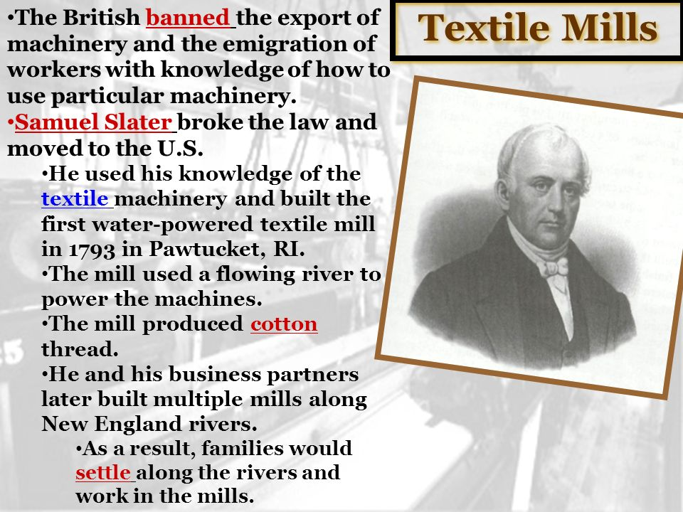 Textile Mills The British banned the export of machinery and the emigration of workers with knowledge of how to use particular machinery.