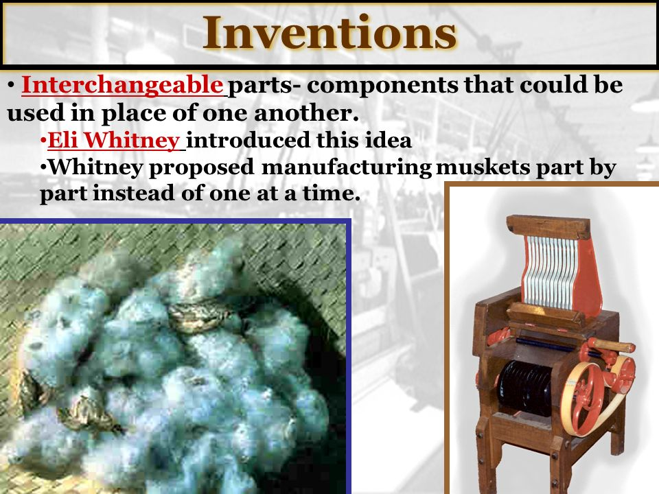 Inventions Interchangeable parts- components that could be used in place of one another. Eli Whitney introduced this idea.