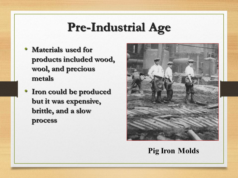 Pre-Industrial Age Materials used for products included wood, wool, and precious metals.