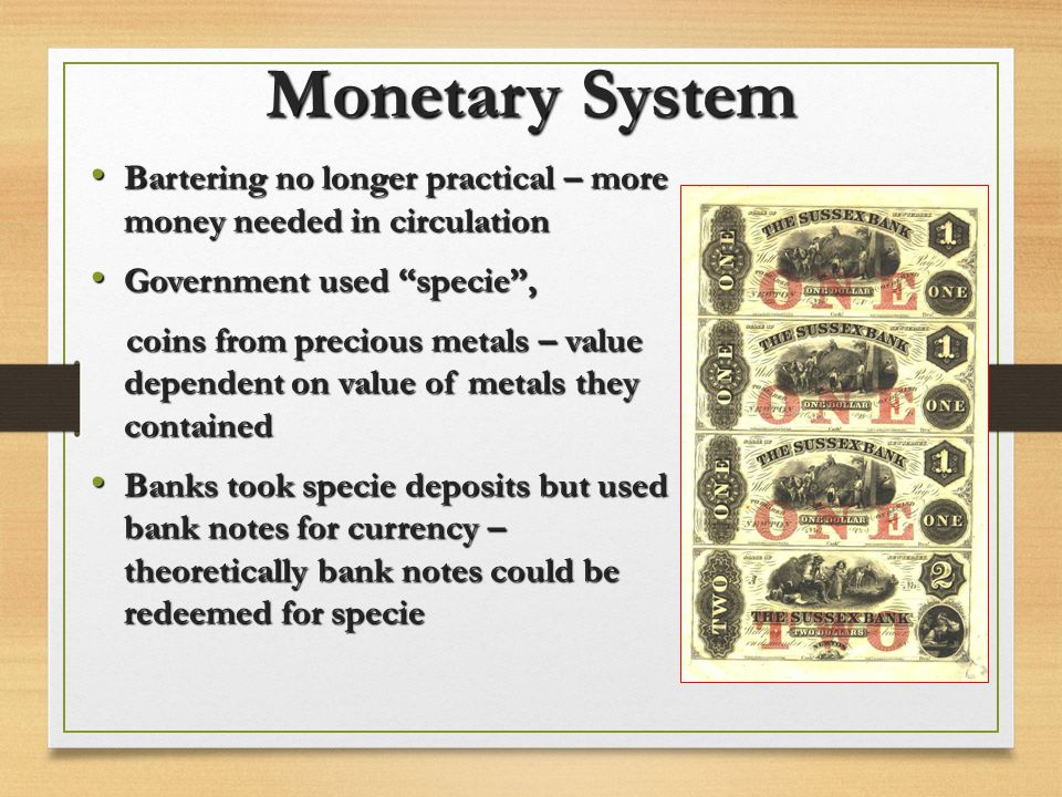 Monetary System Bartering no longer practical – more money needed in circulation. Government used specie ,