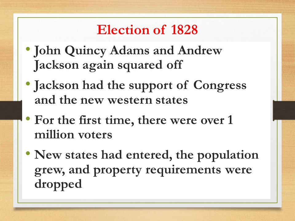 Election of 1828 John Quincy Adams and Andrew Jackson again squared off. Jackson had the support of Congress and the new western states.