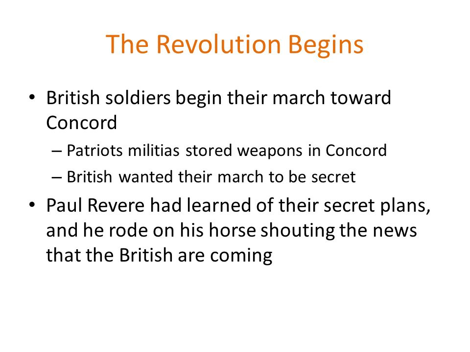 The Revolution Begins British soldiers begin their march toward Concord. Patriots militias stored weapons in Concord.