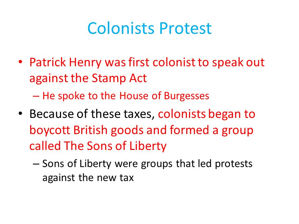 Colonists Protest Patrick Henry was first colonist to speak out against the Stamp Act. He spoke to the House of Burgesses.
