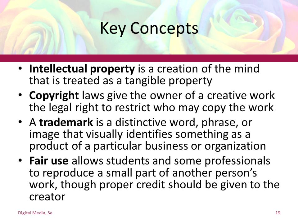 Key Concepts Intellectual property is a creation of the mind that is treated as a tangible property.