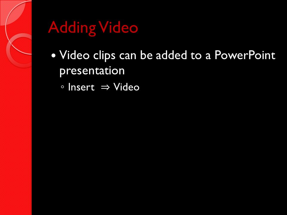 Adding Video Video clips can be added to a PowerPoint presentation