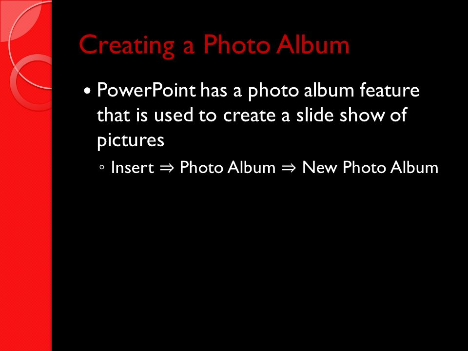 Creating a Photo Album PowerPoint has a photo album feature that is used to create a slide show of pictures.