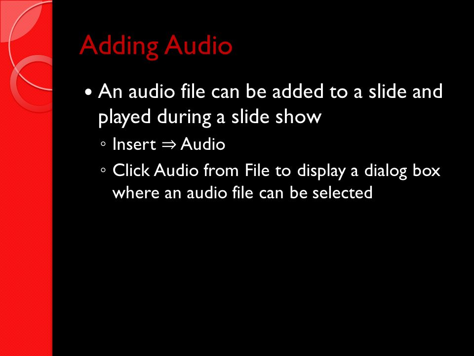 Adding Audio An audio file can be added to a slide and played during a slide show. Insert ⇒ Audio.