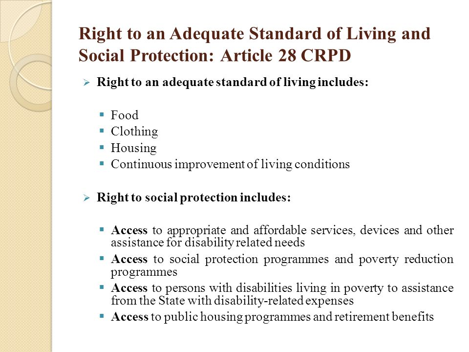 right to adequate standard of living Everyone has the right to a standard of living adequate for the health and well-being of himself and of his family, including food, clothing, housing and medical care and necessary social services, and the right to security in the event of unemployment, sickness, disability, widowhood, old age or other lack of livelihood in circumstances.