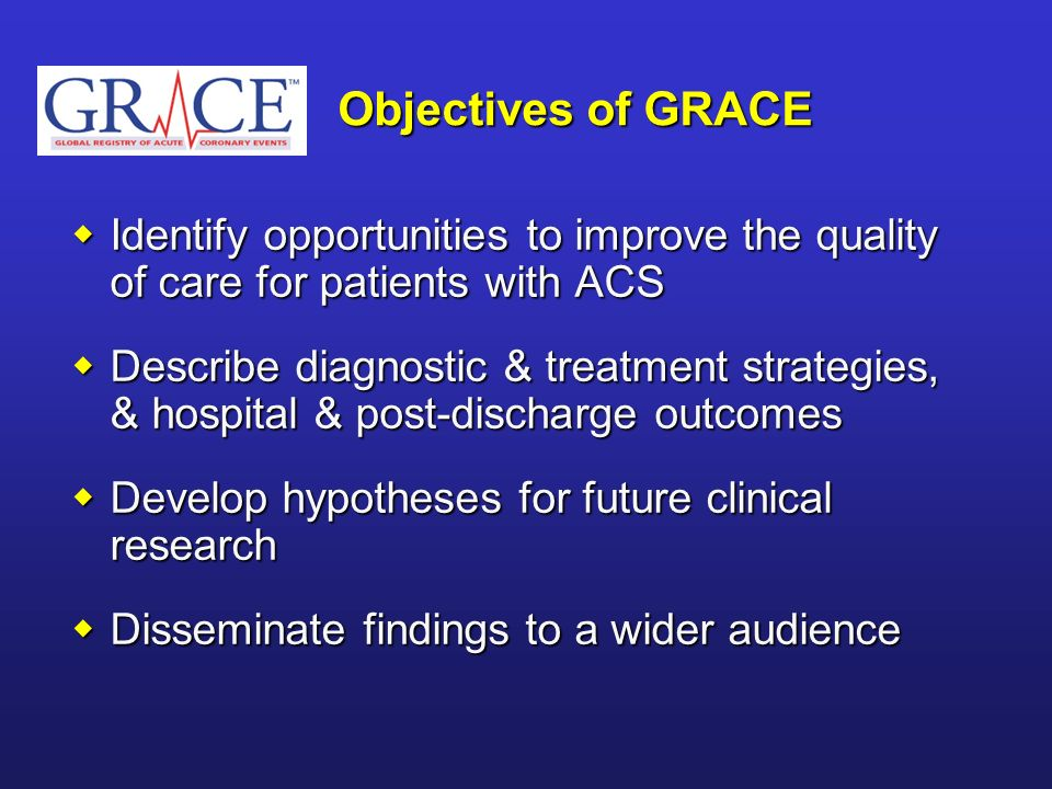 Objectives of GRACE Identify opportunities to improve the quality of care for patients with ACS.