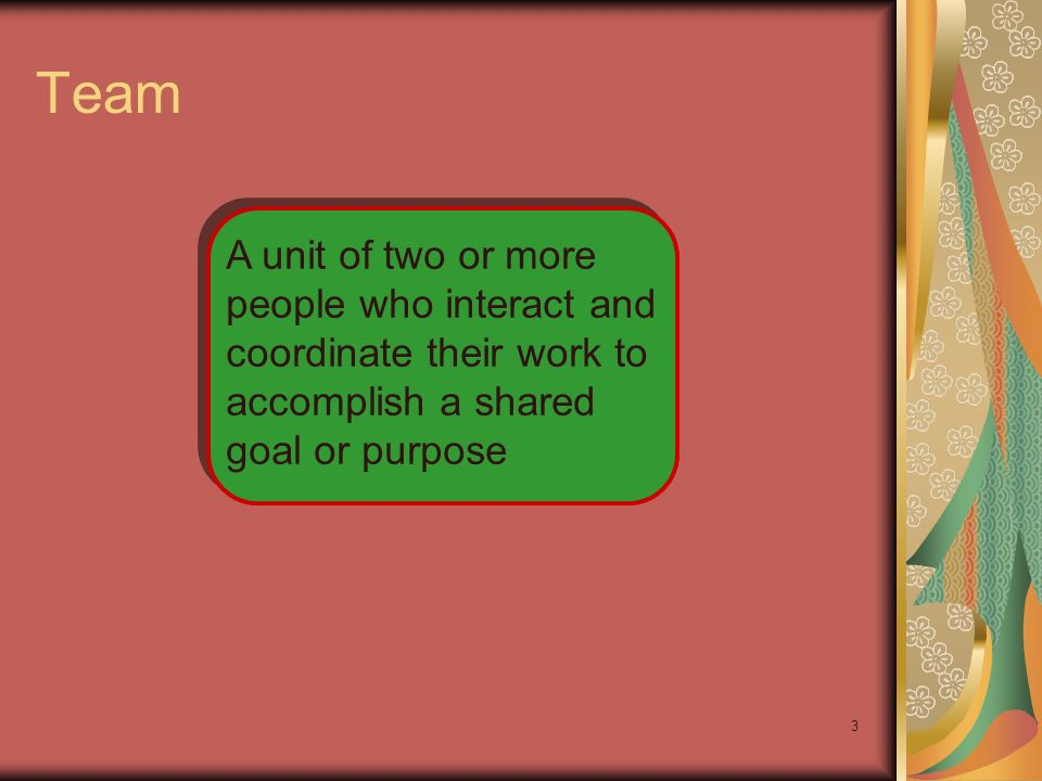 Team A unit of two or more people who interact and coordinate their work to accomplish a shared goal or purpose.