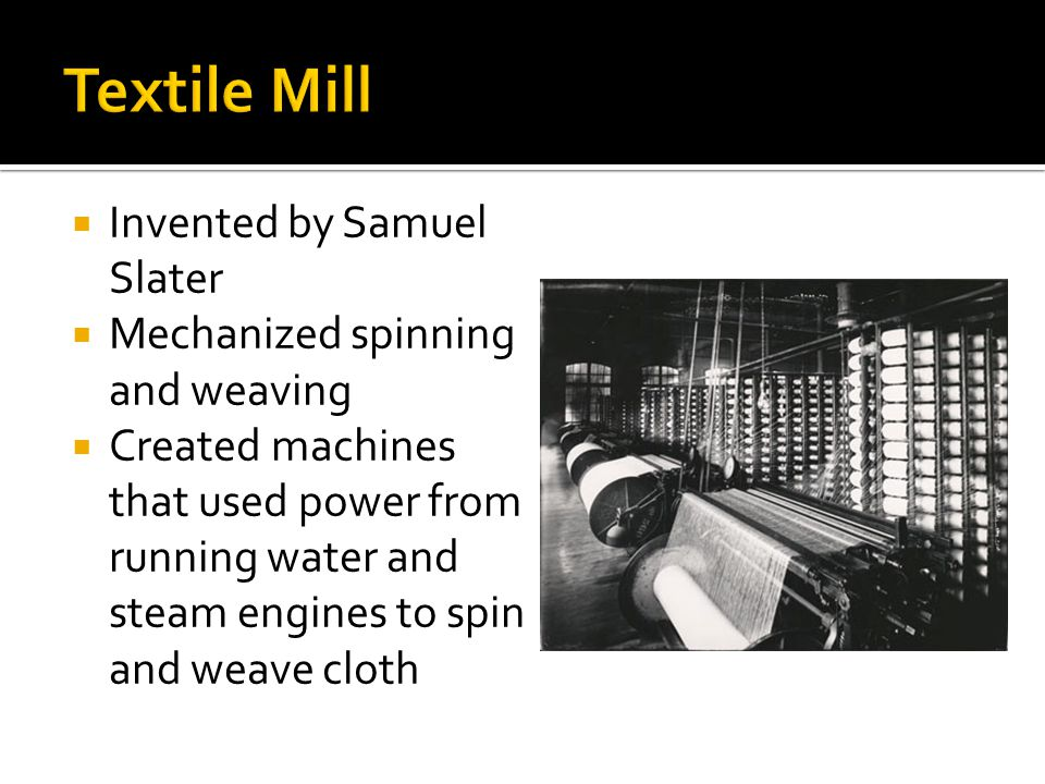 Textile Mill Invented by Samuel Slater Mechanized spinning and weaving