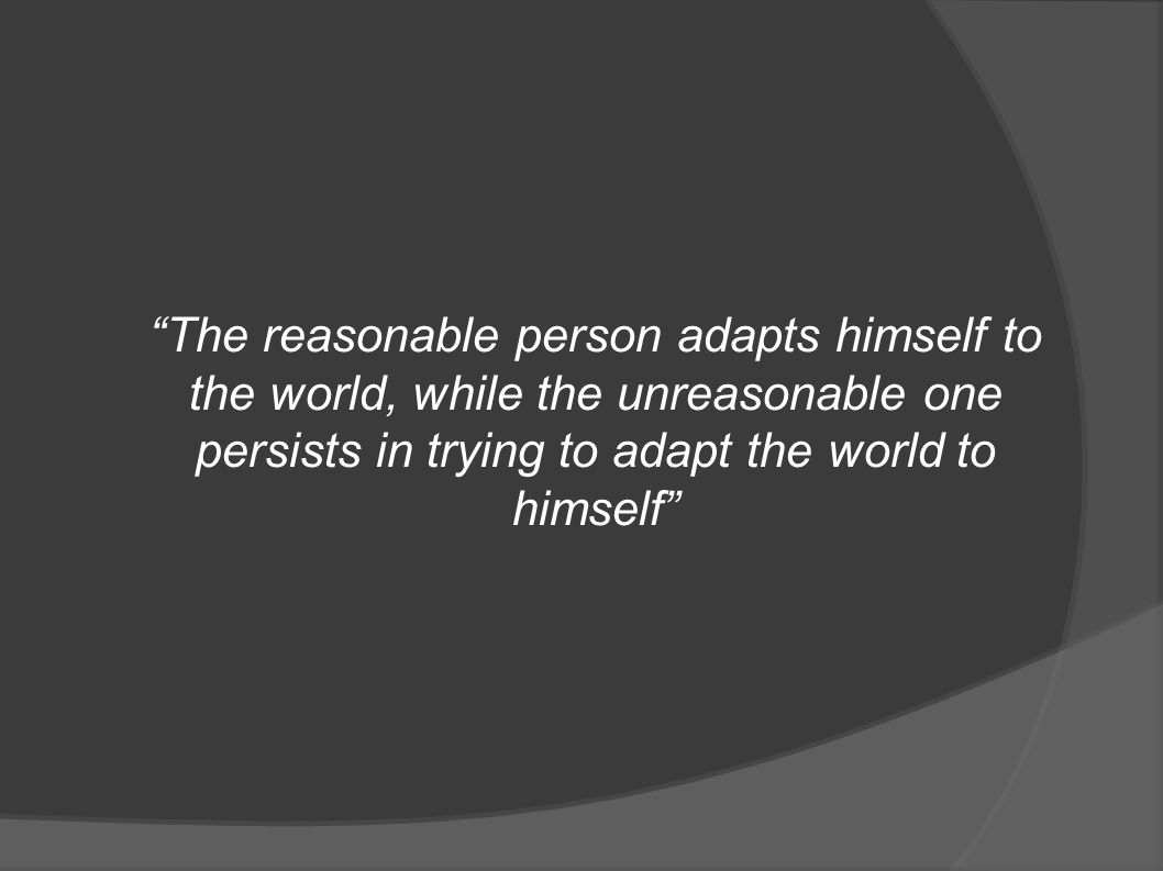 The reasonable person adapts himself to the world, while the unreasonable one persists in trying to adapt the world to himself