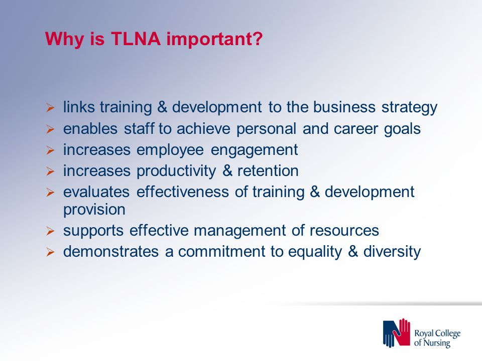 Why is TLNA important links training & development to the business strategy. enables staff to achieve personal and career goals.