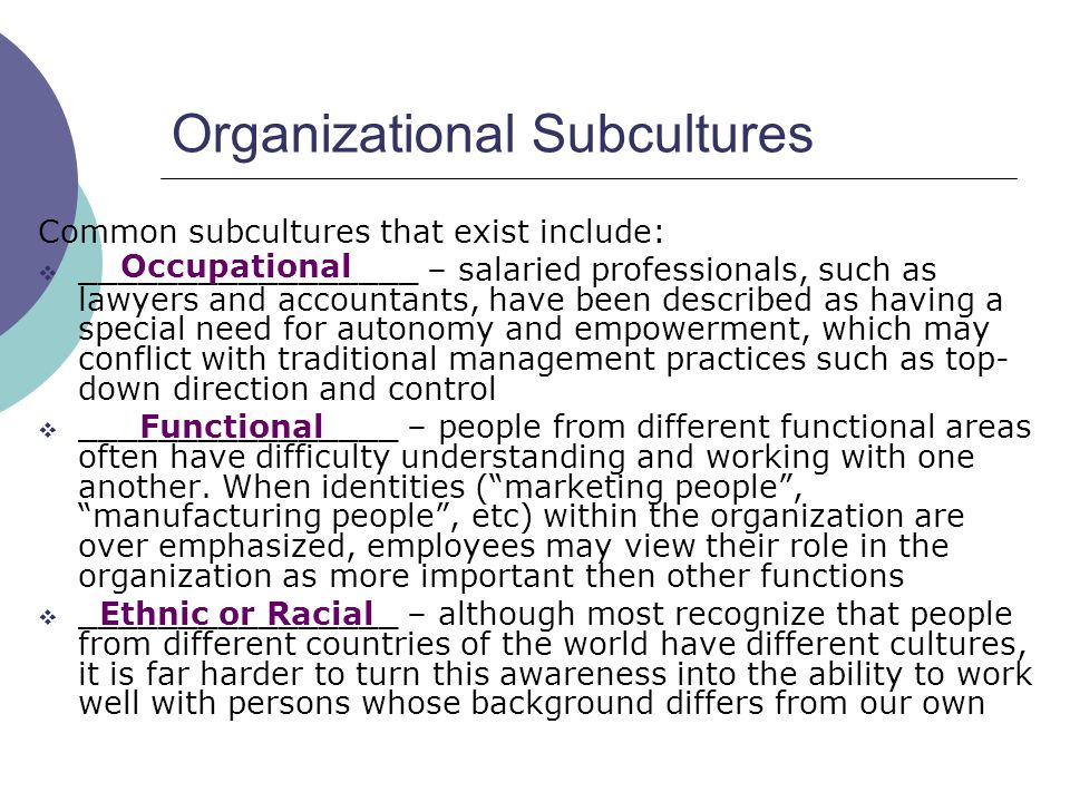 subcultures in an organization Shared assumptions that create subcultures most often form around the functional units of the organization often based on a similarity of educational background of the members, a shared task, or a similarity of organizational experience, what we often refer to as silos the difficulty in.
