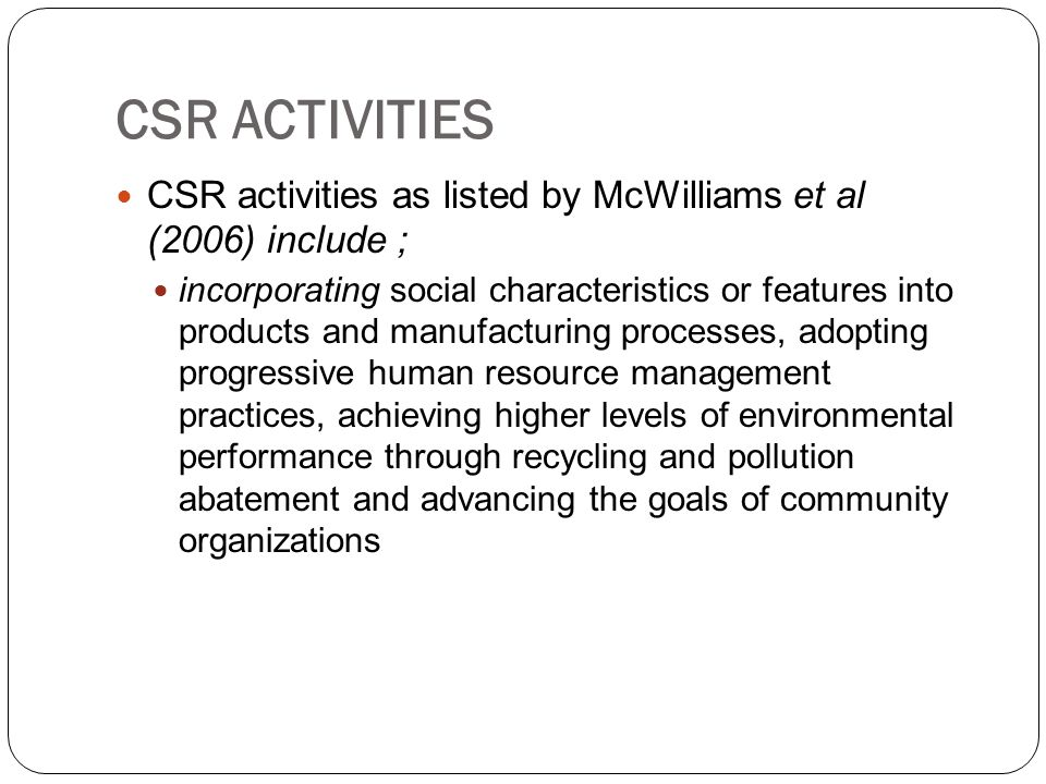 CSR ACTIVITIES CSR activities as listed by McWilliams et al (2006) include ;