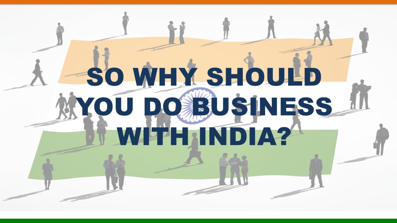 SO WHY SHOULD YOU DO BUSINESS WITH INDIA