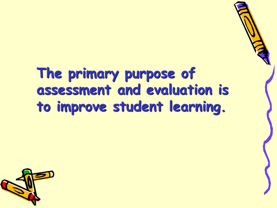 The primary purpose of assessment and evaluation is to improve student learning.