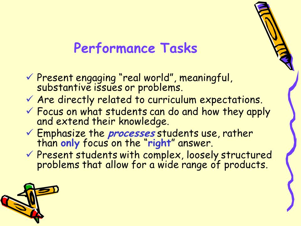 Performance Tasks Present engaging real world , meaningful, substantive issues or problems. Are directly related to curriculum expectations.
