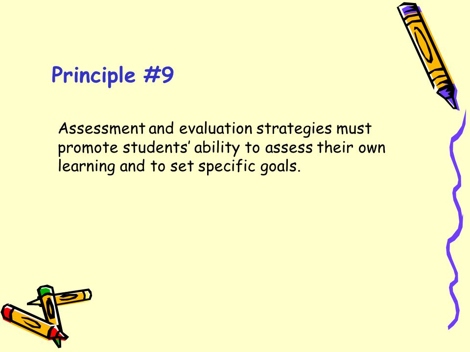 Principle #9 Assessment and evaluation strategies must promote students' ability to assess their own learning and to set specific goals.
