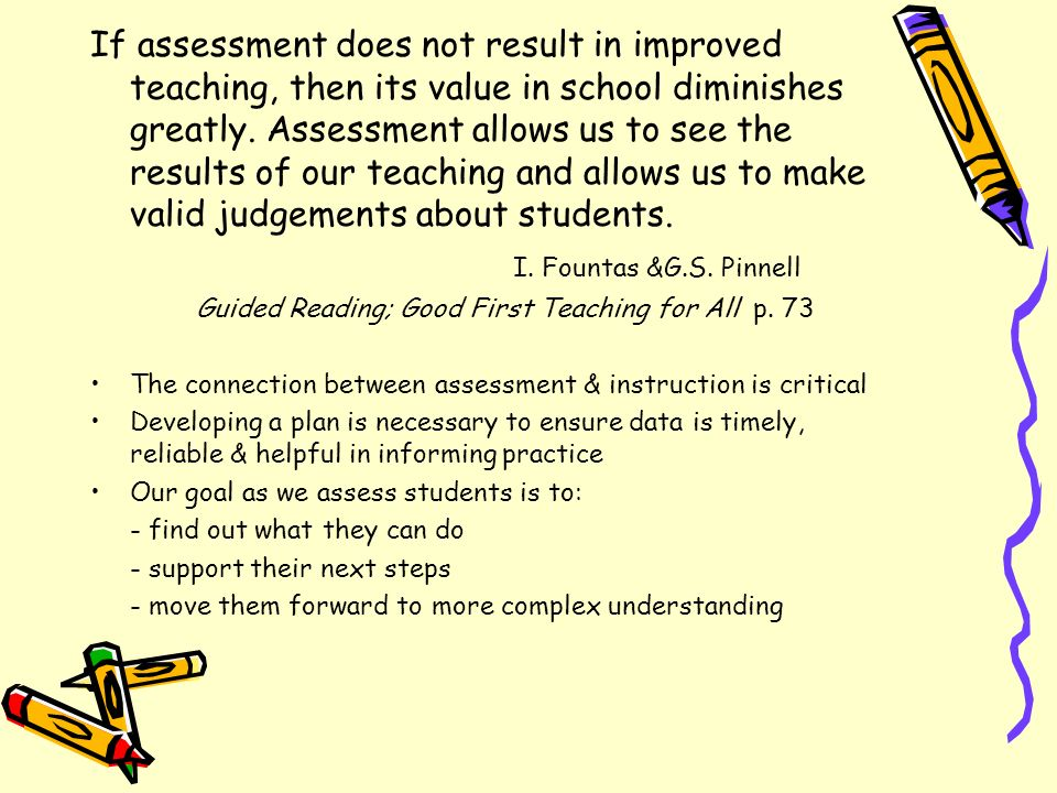 If assessment does not result in improved teaching, then its value in school diminishes greatly. Assessment allows us to see the results of our teaching and allows us to make valid judgements about students.