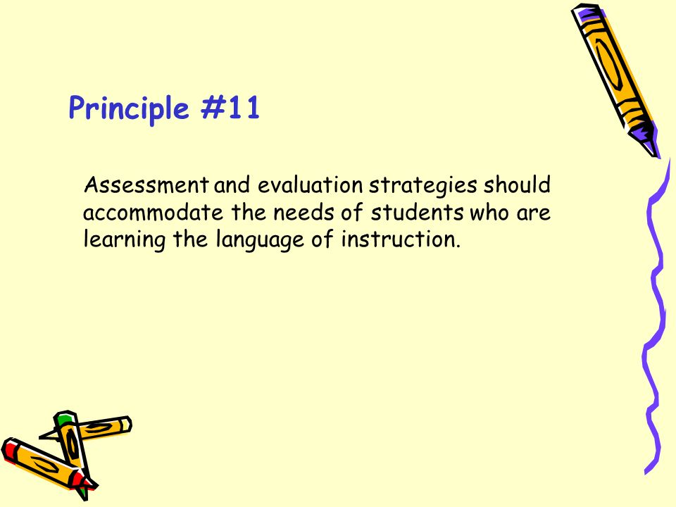 Principle #11 Assessment and evaluation strategies should accommodate the needs of students who are learning the language of instruction.