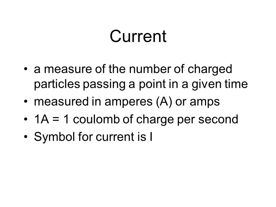 Current a measure of the number of charged particles passing a point in a given time. measured in amperes (A) or amps.