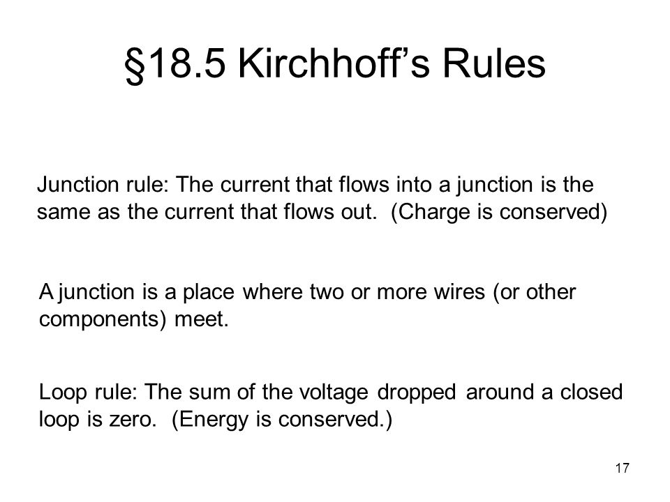 §18.5 Kirchhoff's Rules Junction rule: The current that flows into a junction is the same as the current that flows out. (Charge is conserved)