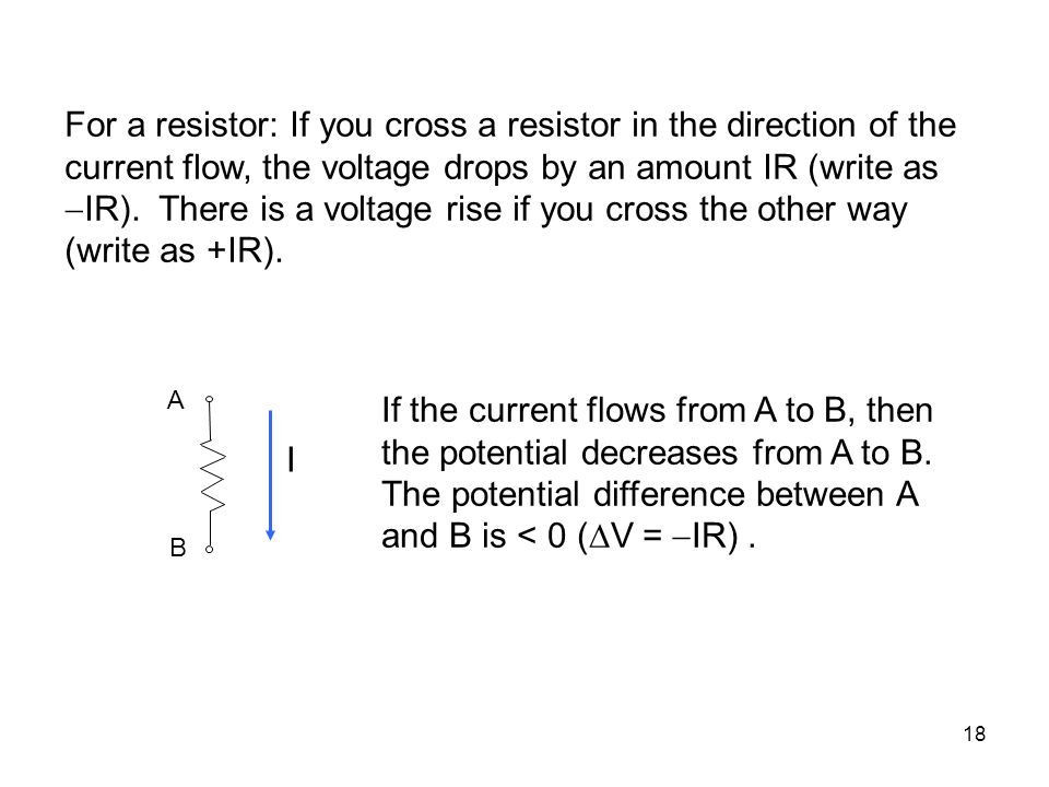 For a resistor: If you cross a resistor in the direction of the current flow, the voltage drops by an amount IR (write as IR). There is a voltage rise if you cross the other way (write as +IR).