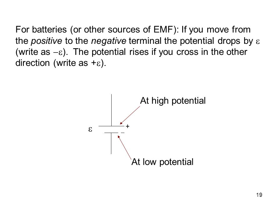 For batteries (or other sources of EMF): If you move from the positive to the negative terminal the potential drops by  (write as ). The potential rises if you cross in the other direction (write as +).