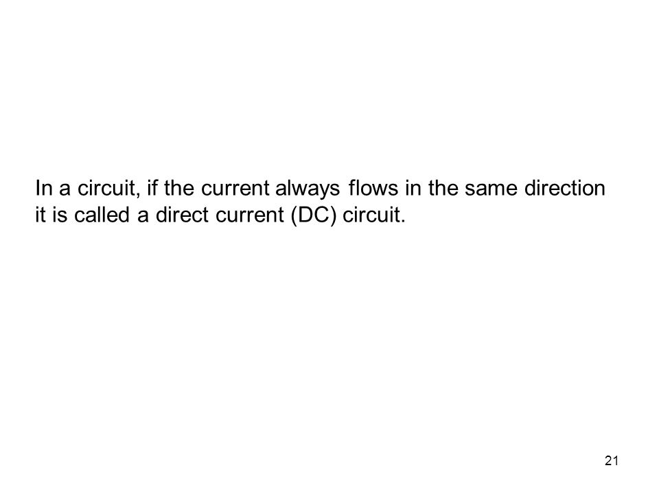 In a circuit, if the current always flows in the same direction it is called a direct current (DC) circuit.