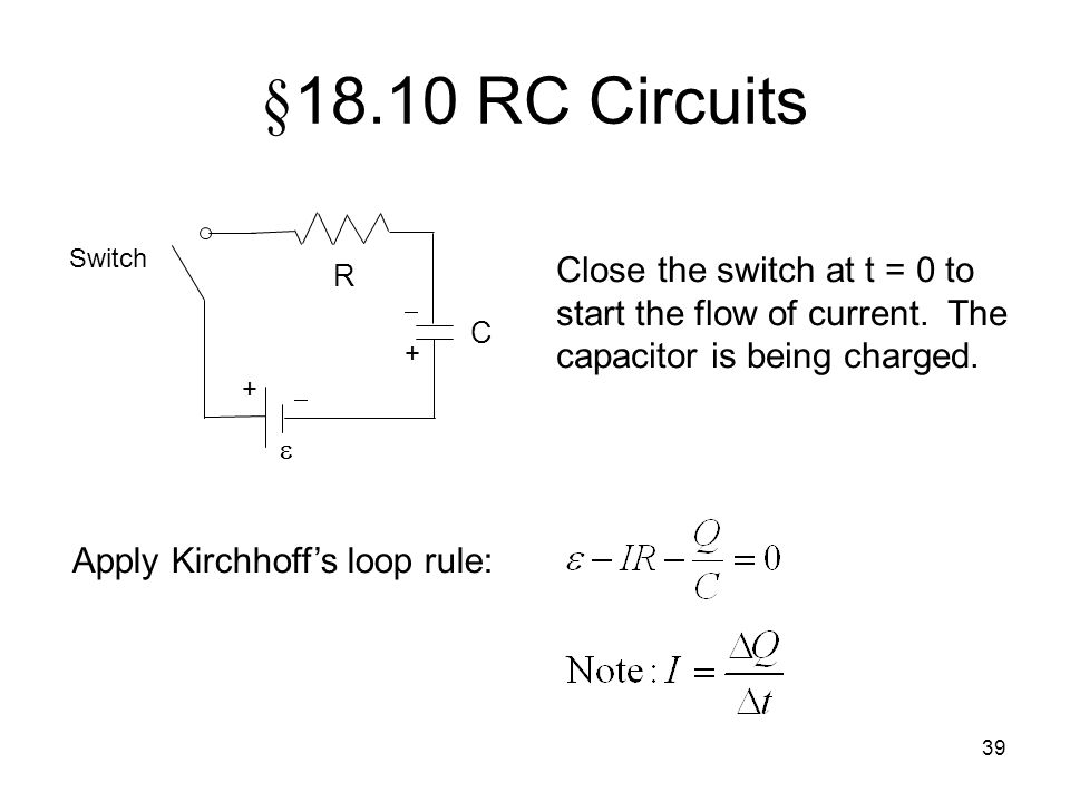 §18.10 RC Circuits C.  R. Switch. +  Close the switch at t = 0 to start the flow of current. The capacitor is being charged.
