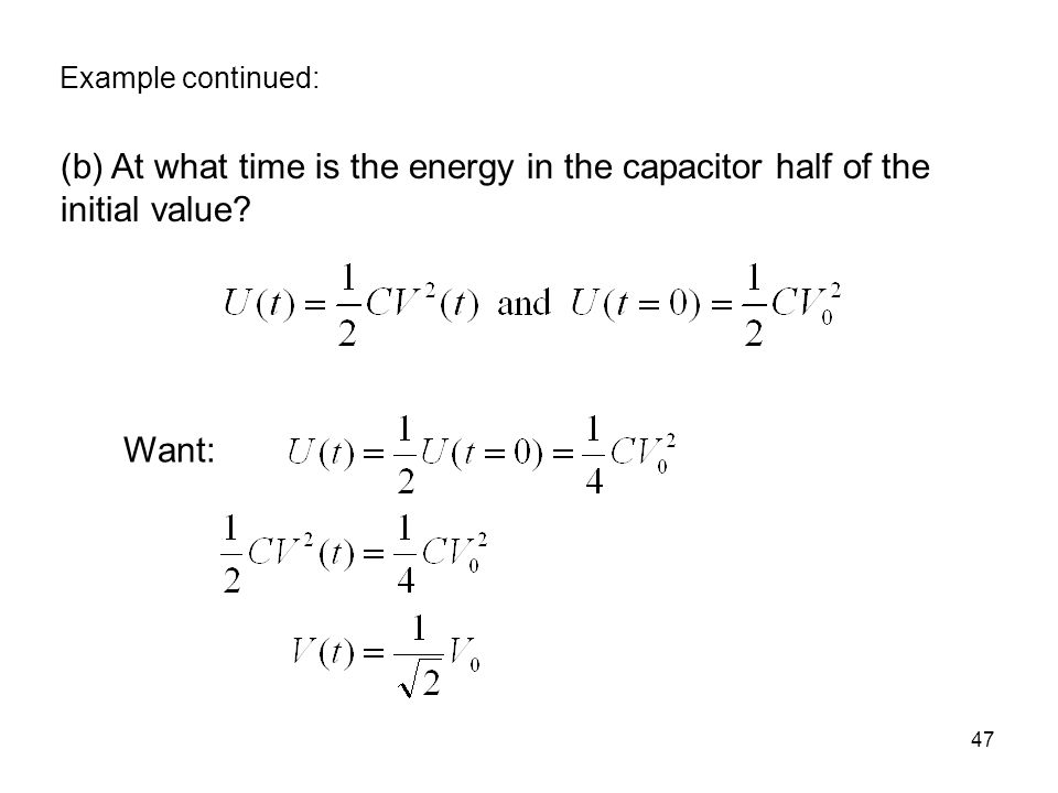 Example continued: (b) At what time is the energy in the capacitor half of the initial value Want: