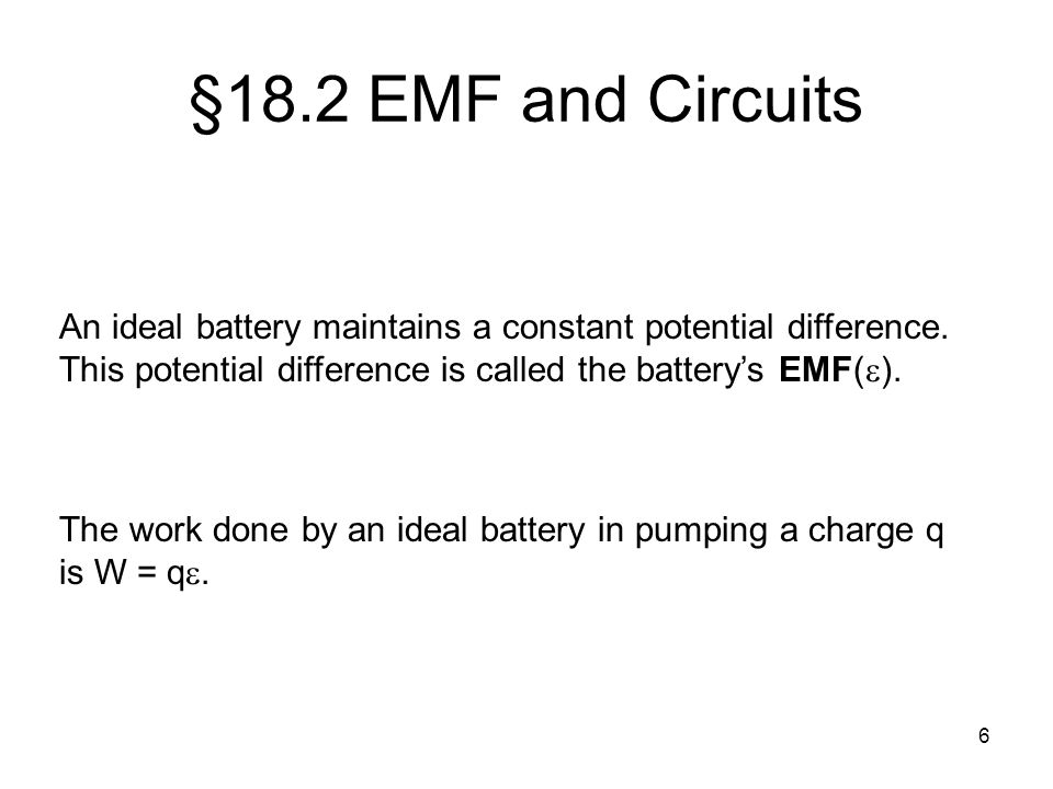§18.2 EMF and Circuits An ideal battery maintains a constant potential difference. This potential difference is called the battery's EMF().