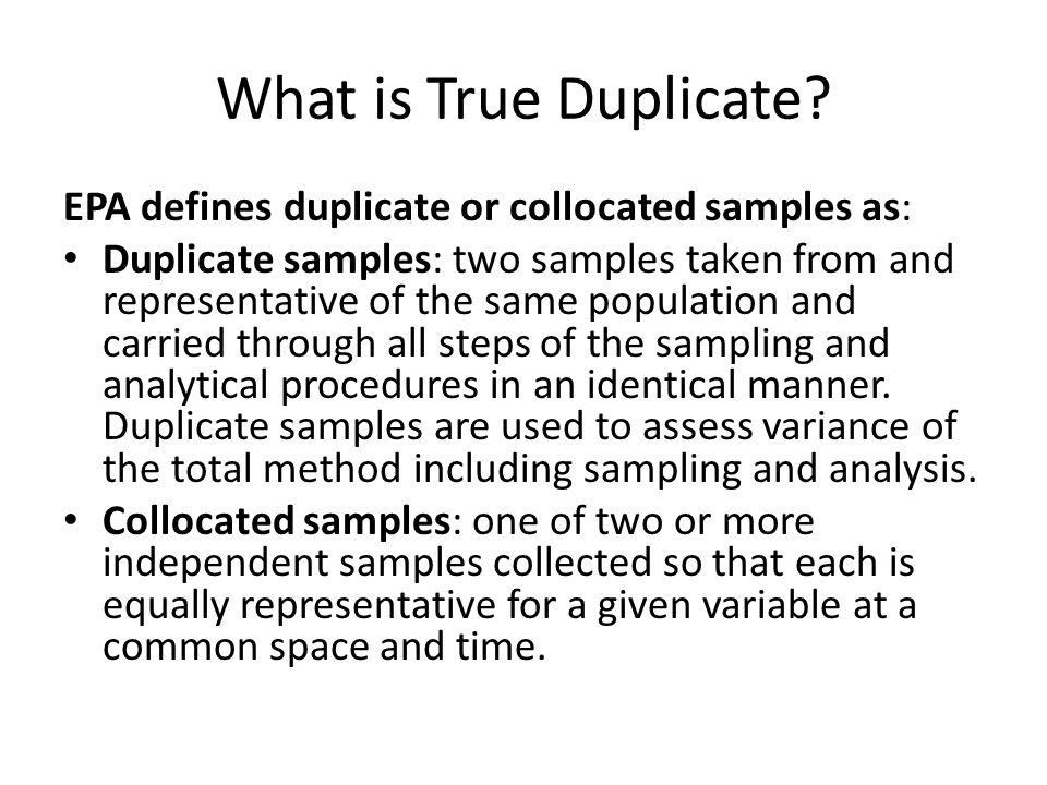 What is True Duplicate EPA defines duplicate or collocated samples as: